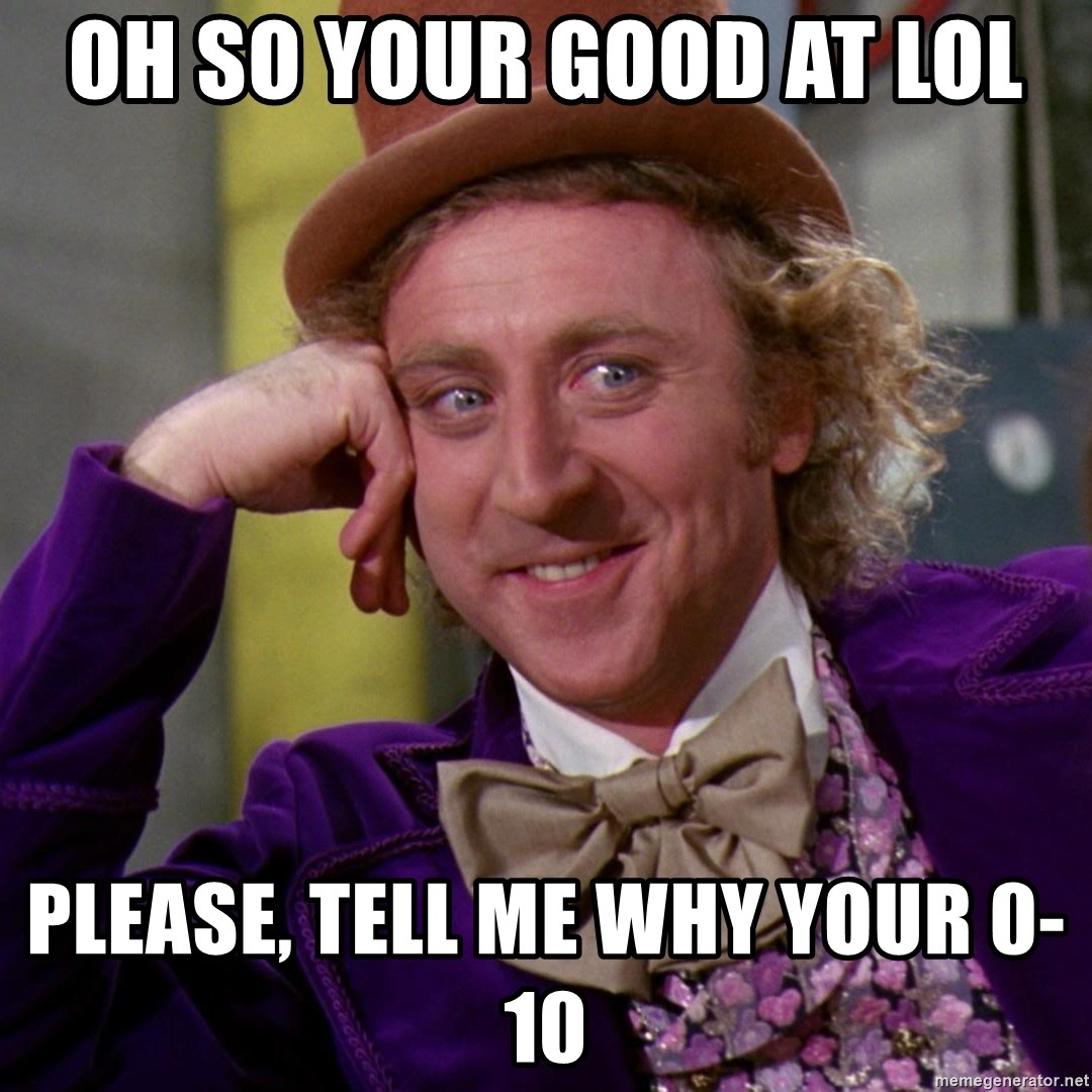 Willy Wonka - OH SO YOUR GOOD AT LOL PLEASE, TELL ME WHY YOUR 0-10