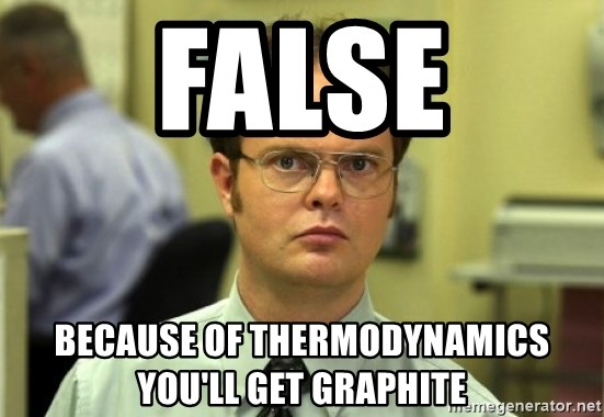 Dwight Meme - False because of thermodynamics you'll get graphite