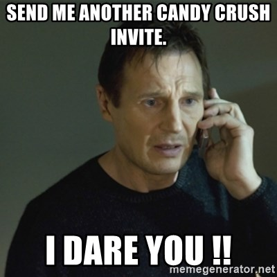 I don't know who you are... - Send me another candy crush invite.  I dare you !!