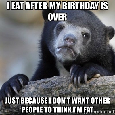 Confession Bear - I EAT AFTER MY BIRTHDAY IS OVER JUST BECAUSE I DON'T WANT OTHER PEOPLE TO THINK I'M FAT