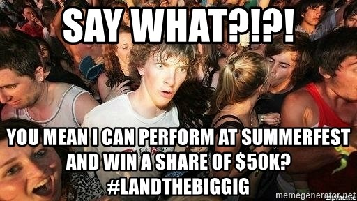 -Sudden Clarity Clarence - Say What?!?! You mean I can perform at summerfest and win a share of $50k? #LandTheBigGig