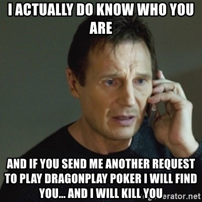 taken meme - i ACTUALLY DO KNOW WHO YOU ARE AND IF YOU SEND ME ANOTHER REQUEST TO PLAY Dragonplay Poker I WILL FIND YOU... AND I WILL KILL YOU