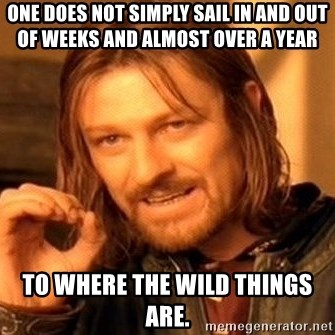 One Does Not Simply - one does not simply sail in and out of weeks and almost over a year to where the wild things are.