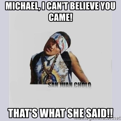 san juan cholo - MICHAEL, I CAN'T BELIEVE YOU CAME! THAT'S WHAT SHE SAID!!