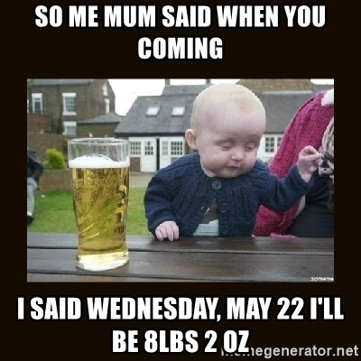 drinking baby - So me mum said when you coming  I said Wednesday, May 22 i'll be 8lbs 2 oz
