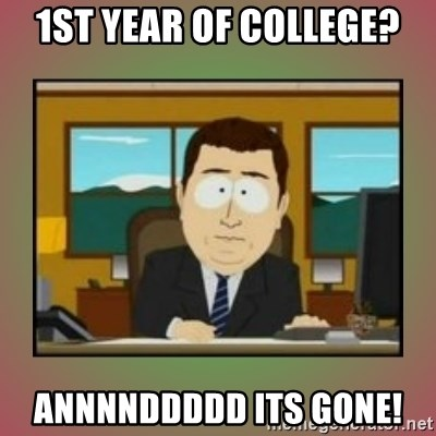 aaaand its gone - 1st year of college? annnnddddd its gone!