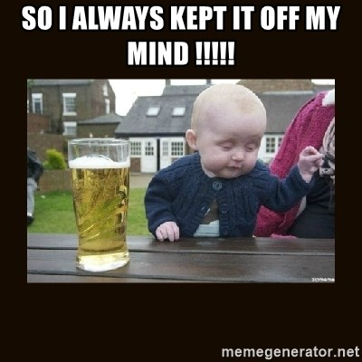 drinking baby - so i always kept it off my mind !!!!!