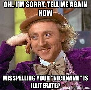 """Willy Wonka - OH.. I'M SORRY. TELL ME AGAIN HOW MISSPELLING YOUR """"NICKNAME"""" IS ILLITERATE?"""