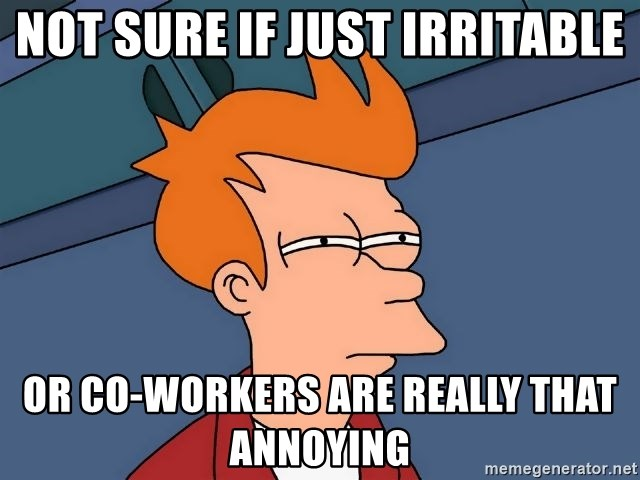 Futurama Fry - NOT sure if just irritable or co-workers are really that annoying