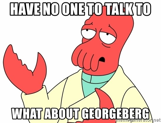 Why not zoidberg? - have no one to talk to what about georgeberg