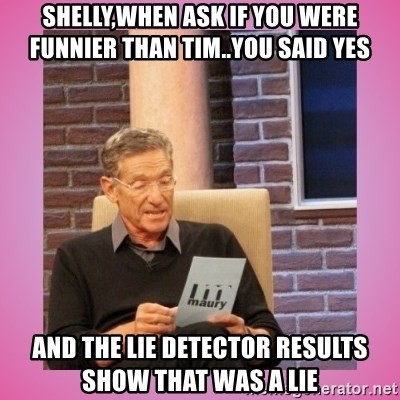 MAURY PV - Shelly,when ask if you were funnier than Tim..you said yes  And the lie detector results show that was a lie