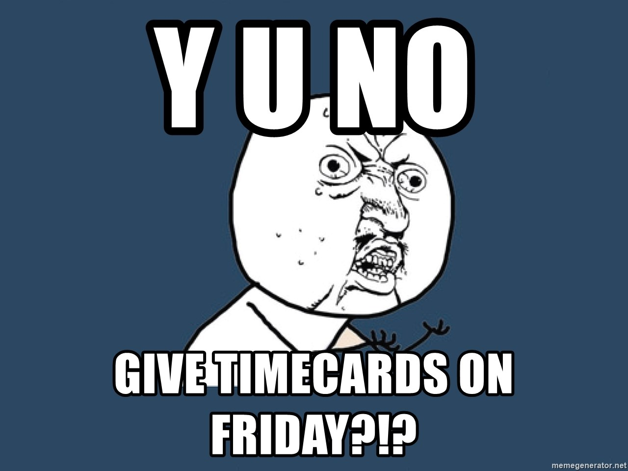 Y U No - Y U NO GIVE TIMECARDS ON FRIDAY?!?