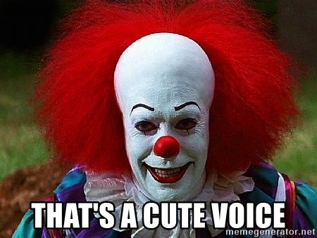 Pennywise the Clown -  THAT'S A CUTE VOICE