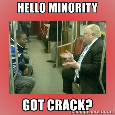 Rob Ford - Hello Minority Got crack?