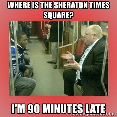 Rob Ford - WHere is the sheraton Times square? i'm 90 minutes late