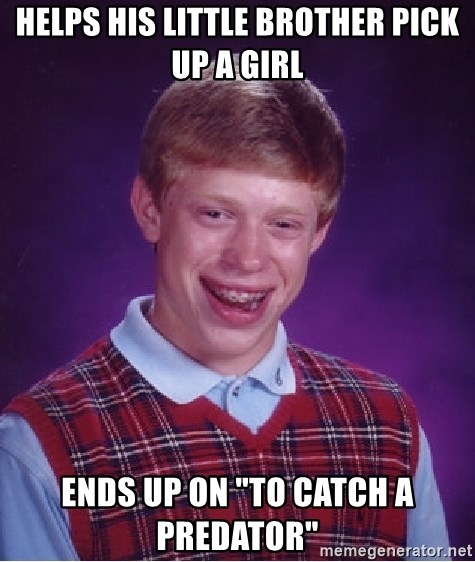 """Bad Luck Brian - helps his little brother pick up a girl ends up on """"to catch a predator"""""""