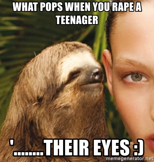 The Rape Sloth - What pops when you rape a teenager '........TheiR eyes :)