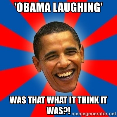 Obama - 'OBAMA LAUGHING' WAS THAT WHAT IT THINK IT WAS?!