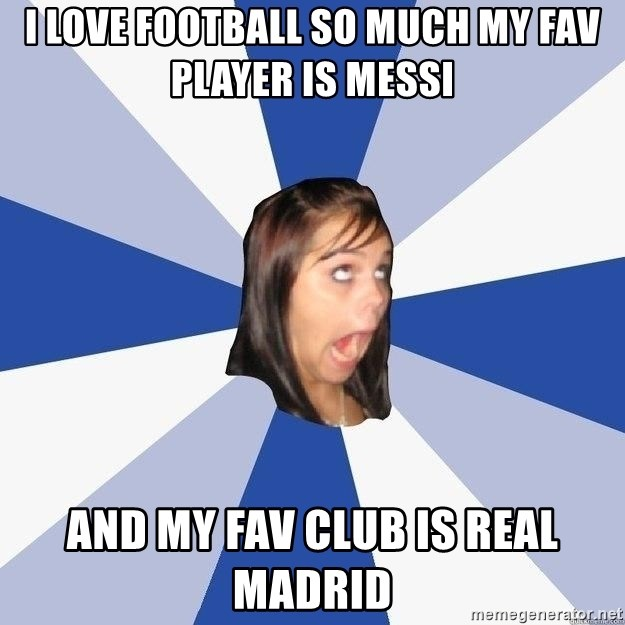 Annoying Facebook Girl - I LOVE FOOTBALL SO MUCH MY FAV PLAYER IS MESSI AND MY FAV CLUB IS REAL MADRID