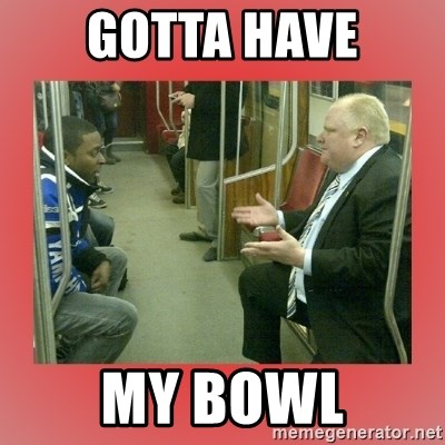 Rob Ford - gotta have my bowl