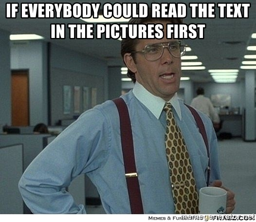 That would be great - If everybody could read the text in the pictures first
