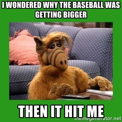 alf - I WONDERED WHY THE BASEBALL WAS GETTING BIGGER then it hit me