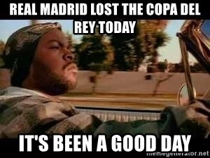 It was a good day - Real madRId lost the copa del Rey today It's been a good day