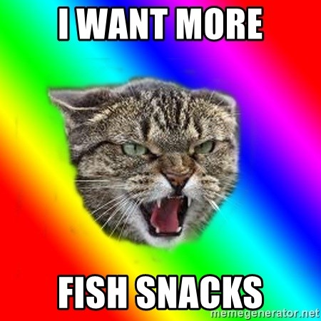 Impudent cat - I WANT MORE FISH SNACKS