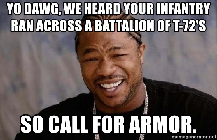 Yo Dawg - yo DaWG, WE HEARD YOUR INFANTRY RAN ACROSS A BATTALION OF T-72'S      SO CALL FOR ARMOR.