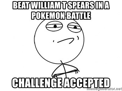 Challenge Accepted - BEAT WILLIAM T SPEARS IN A POKEMON BATTLE CHALLENGE ACCEPTED
