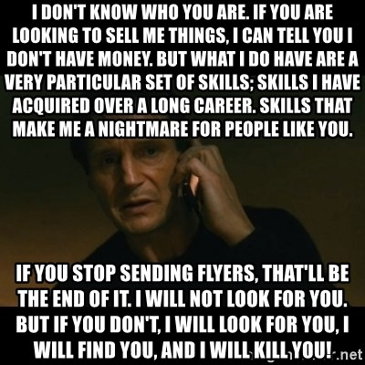 liam neeson taken - I don't know who you are. If you are looking to sell me things, I can tell you I don't have money. But what I do have are a very particular set of skills; skills I have acquired over a long career. Skills that make me a nightmare for people like you.  If you stop sending flyers, that'll be the end of it. I will not look for you. But if you don't, I will look for you, I will find you, and I will kill you!