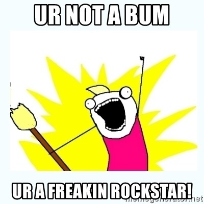 All the things - ur not a bum ur a freakin rockstar!
