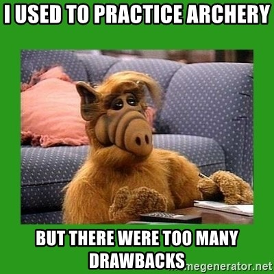alf - i used to practice archery but there were too many drawbacks