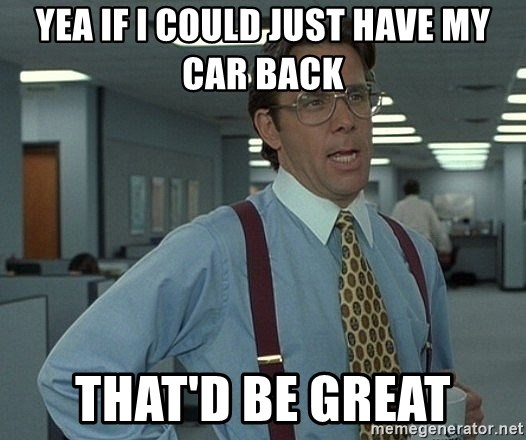 Bill Lumbergh - Yea if I could just have my car back That'd be great