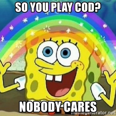 Spongebob - Nobody Cares! - So you play COD? Nobody Cares