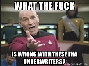 Picard Wtf - What the fuck Is wrong with these fha underwriters?