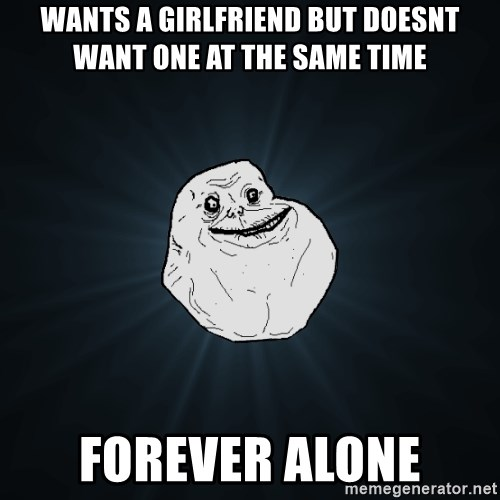 Forever Alone - Wants a girlfriend but doesnt want one at the same time Forever alone