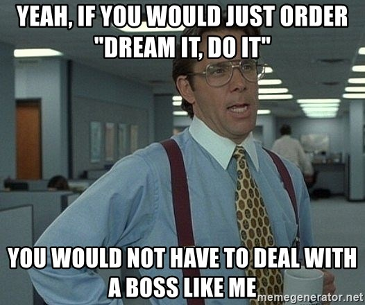 "Office Space That Would Be Great - YEAH, IF YOU WOULD JUST ORDER ""DREAM IT, DO IT"" YOU WOULD NOT HAVE TO DEAL WITH A BOSS LIKE ME"