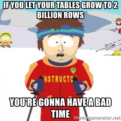 Bad time ski instructor 1 - if you let your tables grow to 2 billion rows you're gonna have a bad time