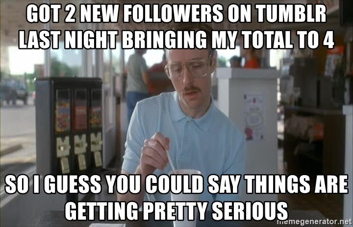 so i guess you could say things are getting pretty serious - got 2 new followers on tumblr last night bringing my total to 4 so i guess you could say things are getting pretty serious