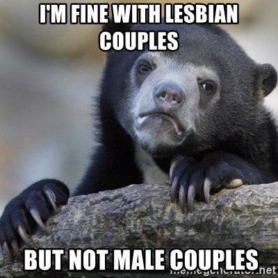 Confession Bear - I'm fine WIth lesbian couples  BUT NOT MALE COUPLES