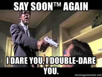 Say what again - SAY SOON™ AGAIN I DARE YOU, I DOUBLE-DARE YOU.