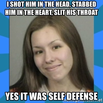 Jodi arias meme  - I shot him in the head, stabbed him in the heart, slit his throat Yes it was self defense