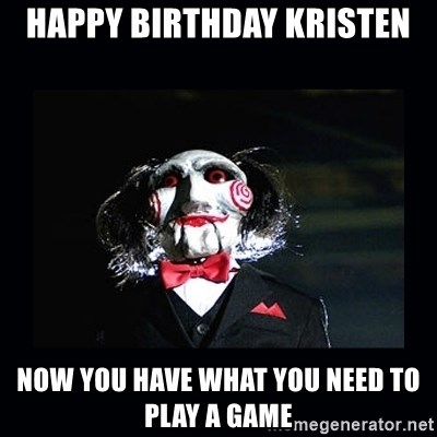 saw jigsaw meme - Happy birthday Kristen now you have what you need to play a game