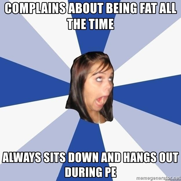 Annoying Facebook Girl - complains about being fat all the time always sits down and hangs out during pe