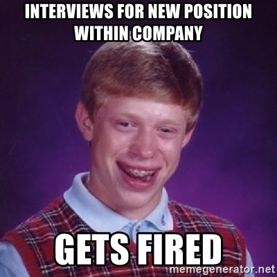 Bad Luck Brian - interviews for new position within company gets fired