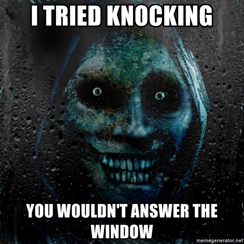 Real Scary Guy - i tried knocking you wouldn't answer The window