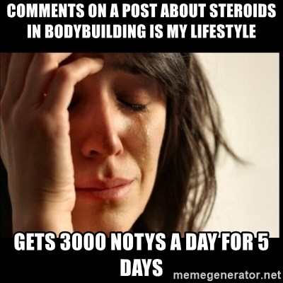 First World Problems - COMMENTS ON A POST ABOUT STEROIDS IN BODYBUILDING IS MY LIFESTYLE GETS 3000 NOTYS A DAY FOR 5 DAYS