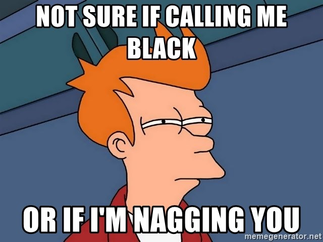 Futurama Fry - Not sure if Calling me Black Or if I'm nagging you