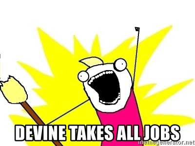 X ALL THE THINGS -  devine takes all jobs